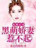 《先婚后爱:黑萌娇妻惹不起》小说全章节免费阅读